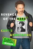 Revenge of the Nerd - Or . . . The Singular Adventures of the Man Who Would Be Booger ebook by Curtis Armstrong