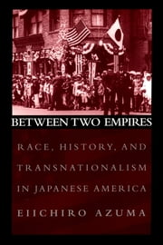 Between Two Empires - Race, History, and Transnationalism in Japanese America ebook by Eiichiro Azuma