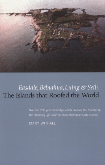 The Islands that Roofed the World - Easdale, Balnahua, Luing and Seil ebook by Mary Withall