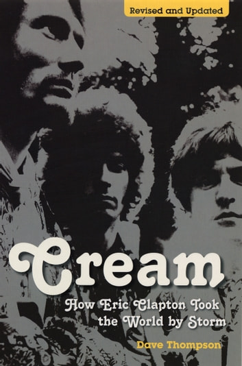 Cream: How Eric Clapton Took the World by Storm ebook by Dave Thompson