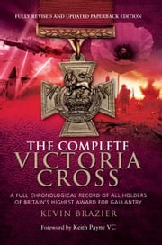 The Complete Victoria Cross - A Full Chronological Record of All Holders of Britain's Highest Award for Gallantry ebook by Kevin Brazier
