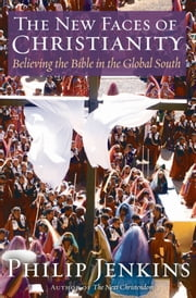 The New Faces of Christianity: Believing the Bible in the Global South ebook by Philip Jenkins