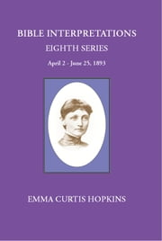 Bible Interpretations Eight Series April 2-June 25, 1893 ebook by Emma Curtis Hopkins