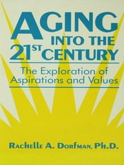 Aging into the 21st Century - The Exploration of Aspirations and Values ebook by Rachelle A. Dorfman