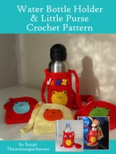 Water Bottle Holder & Little Purse Crochet Pattern ebook by Sayjai Thawornsupacharoen