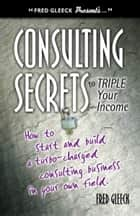 Consulting Secrets to Triple Your Income ebook by Fred Gleeck