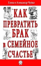 Как превратить брак в семейное счастье ebook by Елена Чуйко, Александр Чуйко