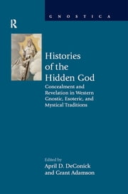 Histories of the Hidden God - Concealment and Revelation in Western Gnostic, Esoteric, and Mystical Traditions ebook by April D DeConick,Grant Adamson