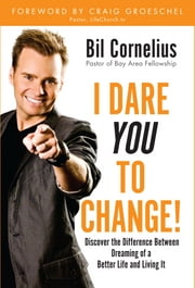 I Dare You to Change: Discover the Difference Between Dreaming of a Better Life and Living It ebook by Bil Cornelius