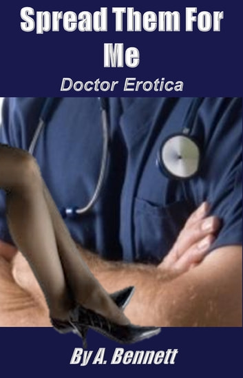 Spread Them for Me: Doctor Erotica ebook by A. Bennett