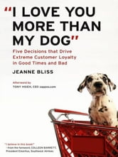 """I Love You More Than My Dog"" - Five Decisions That Drive Extreme Customer Loyalty in Good Times and Bad ebook by Jeanne Bliss"