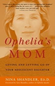 Ophelia's Mom - Loving and Letting Go of Your Adolescent Daughter ebook by Nina Shandler