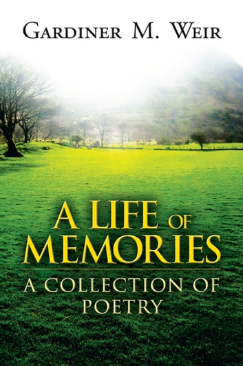 A Life of Memories: A Collection of Poetry ebook by Gardiner M. Weir