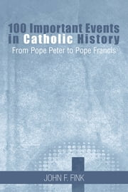 100 Important Events in Catholic History - From Pope Peter to Pope Francis ebook by John F. Fink