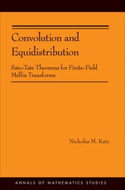 Convolution and Equidistribution - Sato-Tate Theorems for Finite-Field Mellin Transforms (AM-180) ebook by Nicholas M. Katz