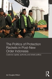 The Politics of Protection Rackets in Post-New Order Indonesia - Coercive Capital, Authority and Street Politics ebook by Ian Douglas Wilson