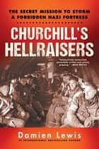Churchill's Hellraisers - The Thrilling Secret WW2 Mission to Storm a Forbidden Nazi Fortress ebook by Damien Lewis