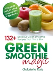Green Smoothie Magic - 132+ Delicious Green Smoothie Recipes That Trim And Slim ebook by Gabrielle Raiz