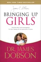 Bringing Up Girls - Practical Advice and Encouragement for Those Shaping the Next Generation of Women ebook by James C. Dobson