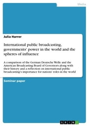 International public broadcasting, governments' power in the world and the spheres of influence - A comparison of the German Deutsche Welle and the American Broadcasting Board of Governors along with their history and a reflection on international public broadcasting's importance for nations' roles in the world ebook by Julia Harrer