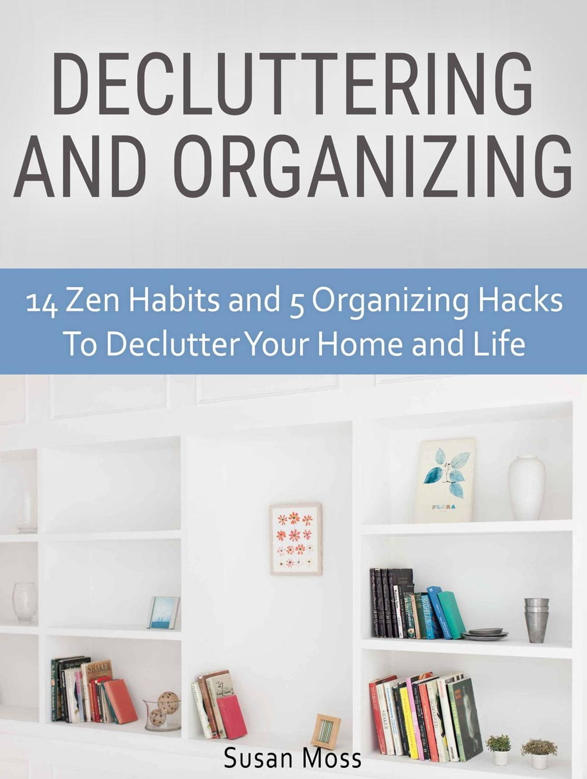 Decluttering and Organizing: 14 Zen Habits and 5 Organizing Hacks To  Declutter Your Home and Life eBook by Susan Moss - 9781540162434 | Rakuten  Kobo