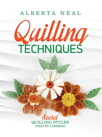 Quilling Techniques - Secret Quilling Styles Used by Cosmina ebook by Alberta Neal