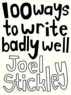 100 Ways to Write Badly Well ebook by Joel Stickley,Pat Naoum