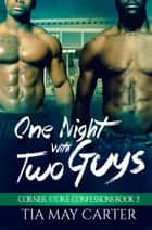 One Night with Two Guys - Corner Store Confessions, #2 ebook by Tia May Carter