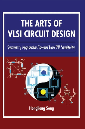The Arts of VLSI Circuit Design - Symmetry Approaches Toward Zero PVT Sensitivity ebook by Hongjiang Song
