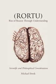 (RORTU) Rise of Reason Through Understanding - Scientific and Philosophical Considerations ebook by Michael Siwek