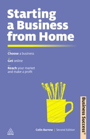 Starting a Business from Home - Choosing a Business, Getting Online, Reaching Your Market and Making a Profit ebook by Colin Barrow