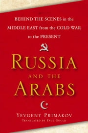 Russia and the Arabs - Behind the Scenes in the Middle East from the Cold War to the Present ebook by Yevgeny Primakov