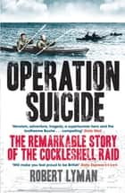 Operation Suicide - The Remarkable Story of the Cockleshell Raid ebook by Robert Lyman