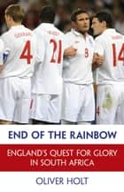 End of the Rainbow - England's Quest for Glory in South Africa ebook by Oliver Holt