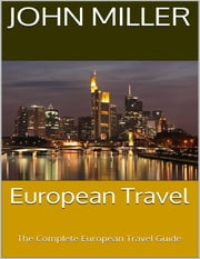European Travel: The Complete European Travel Guide ebook by John Miller