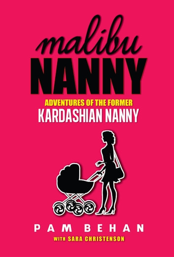 Malibu Nanny: Adventures of the Former Kardashian Nanny ebook by Pam Behan,Sara Christenson