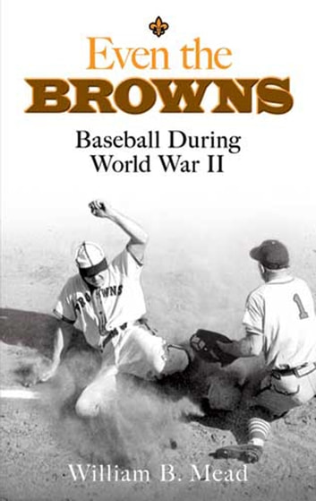 Even the Browns - Baseball During World War II ebook by William B. Mead