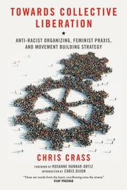 Towards Collective Liberation: Anti-Racist Organizing, Feminist Praxis, and Movement Building Strategy ebook by Crass, Chris