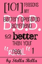 101 Reasons My Battery Operated Boyfriend is Better than Your Real One ebook by Stella Bella