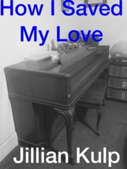 How I Saved My Love ebook by Jillian Kulp