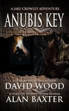 Anubis Key - A Jake Crowley Adventure ebook by David Wood, Alan Baxter