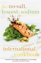 The No-Salt, Lowest-Sodium International Cookbook ebook by Donald A. Gazzaniga, Michael B. Fowler, Maureen A. Gazzaniga,...