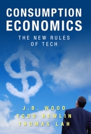Consumption Economics: The New Rules of Tech - The New Rules of Tech ebook by J. B. Wood, Todd Hewlin, Thomas Lah