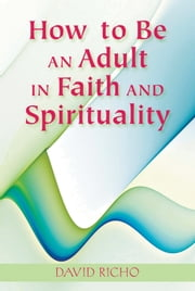 How to Be an Adult in Faith and Spirituality ebook by David Richo