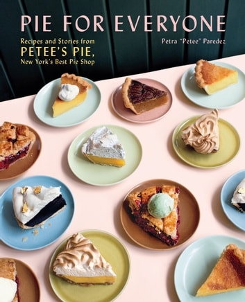 Pie for Everyone - Recipes and Stories from Petee's Pie, New York's Best Pie Shop ebook by Petra Paredez
