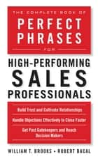 The Complete Book of Perfect Phrases for High-Performing Sales Professionals ebook by Robert Bacal, William T. Brooks