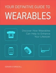 'Your Definitive Guide to Wearables - his Wearables Technology book de-mystifies the marketing hype surrounding this emerging product category! ebook by Gerard O'Driscoll