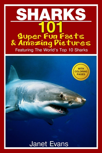 Sharks: 101 Super Fun Facts And Amazing Pictures (Featuring The World's Top 10 Sharks With Coloring Pages) ebook by Janet Evans