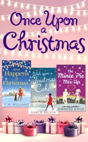 Once Upon A Christmas: Wish Upon a Christmas Cake / What Happens at Christmas... / The Mince Pie Mix-Up ebook by Darcie Boleyn,T A Williams,Jennifer Joyce