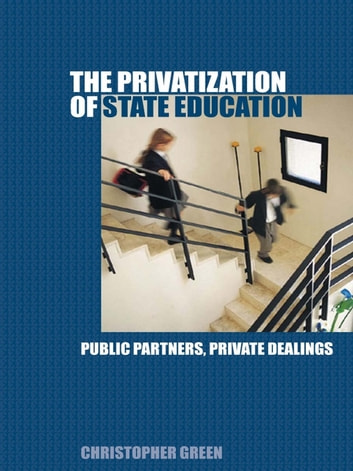 The Privatization of State Education - Public Partners, Private Dealings ebook by Chris Green